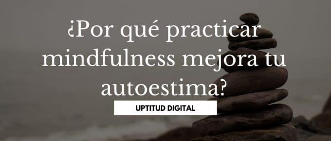 ¿Por qué practicar mindfulness mejora tu autoestima?