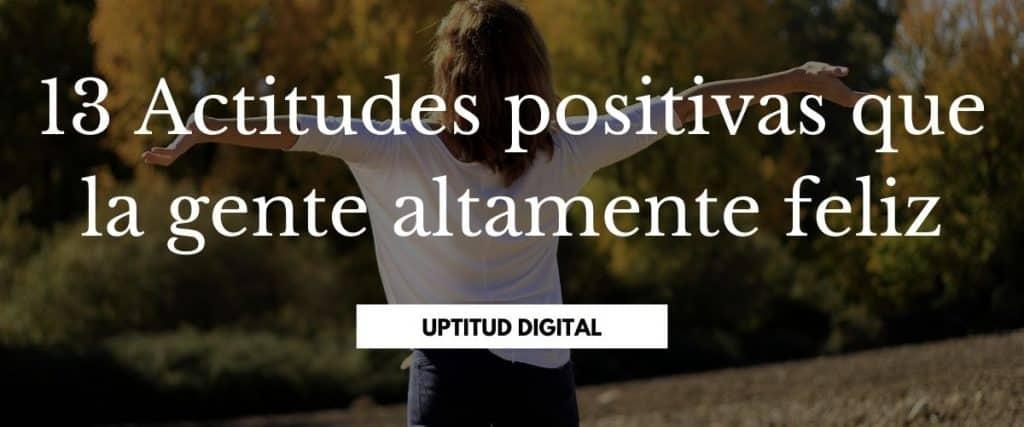 13 Actitudes positivas que la gente altamente feliz